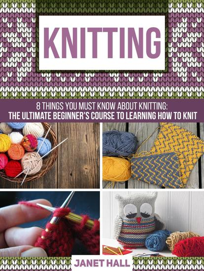 Knitting: 8 Things You Must Know About Knitting: The Ultimate Beginner's Course to Learning How to Knit - cover