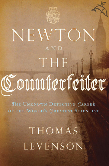 Newton and the Counterfeiter - The Unknown Detective Career of the World's Greatest Scientist - cover