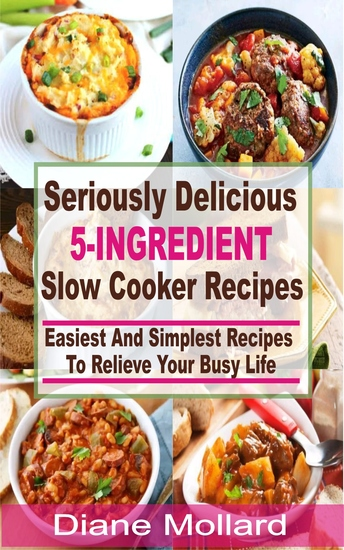 Seriously Delicious 5-Ingredient Slow Cooker Recipes - Easiest and Simplest Slow Cooker Recipes To Relieve Your Busy Life - cover
