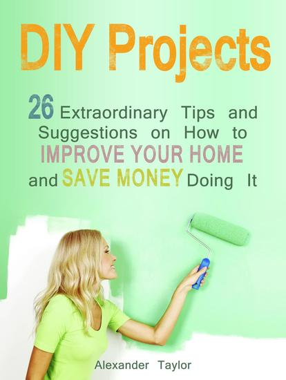 DIY Projects: 26 Extraordinary Tips and Suggestions on How to Improve Your Home and Save Money Doing It - cover