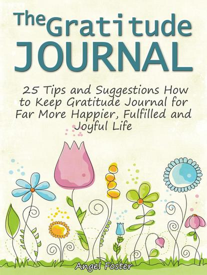 The Gratitude Journal: 25 Tips and Suggestions How to Keep Gratitude Journal for Far More Happier Fulfilled and Joyful Life - cover