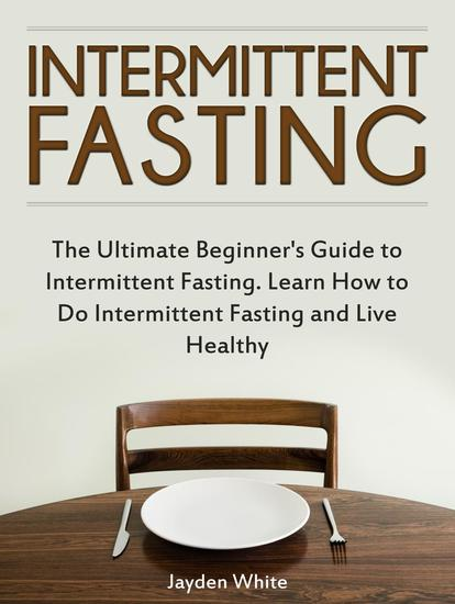 Intermittent Fasting: The Ultimate Beginner's Guide to Intermittent Fasting Learn How to Do Intermittent Fasting and Live Healthy - cover