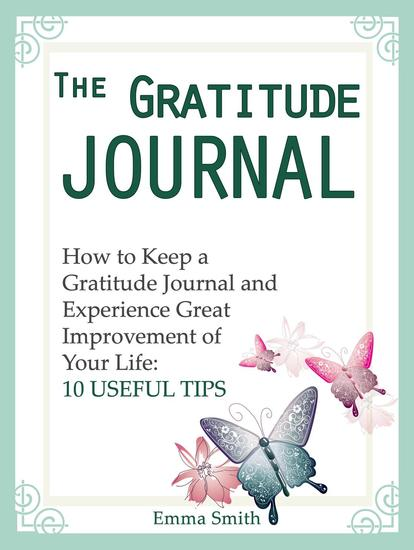 The Gratitude Journal: How to Keep a Gratitude Journal and Experience Great Improvement of Your Life: 10 Useful Tips - cover