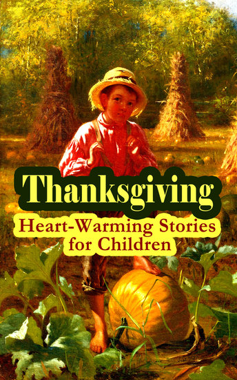 Thanksgiving: Heart-Warming Stories for Children - An Old-Fashioned Thanksgiving Aunt Susanna's Thanksgiving Dinner The Queer Little Baker Man The Genesis of the Doughnut Club The Thanksgiving of the Wazir A Turkey for the Stuffing - cover