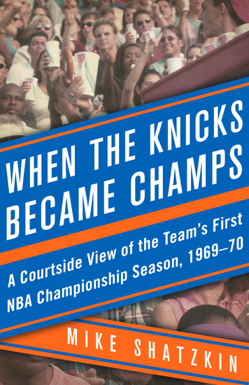 When the Knicks Became Champs - A Courtside View of the Team's First NBA Championship Season 1969–70 - cover