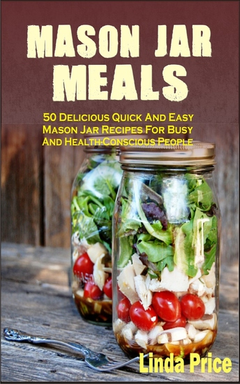 Mason Jar Meals - 50 Delicious Quick And Easy Mason Jar Recipes For Busy And Health-Conscious People - cover
