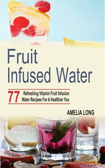 Fruit infused water - 77 Refreshing Vitamin Fruit Infusion Water Recipes For A Healthier You - cover
