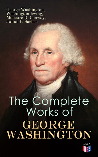 The Complete Works of George Washington - Military Journals Rules of Civility Writings on French and Indian War Presidential Work Inaugural Addresses Messages to Congress Letters & Biography - cover