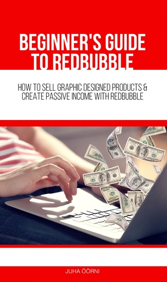Beginner's Guide to Redbubble - How to Sell Graphic Designed Products & Create Passive Income With Redbubble - cover