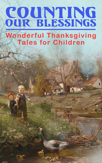 Counting Our Blessings: Wonderful Thanksgiving Tales for Children - 44 Stories: The First Thanksgiving The Thanksgiving Goose Aunt Susanna's Thanksgiving Dinner A Mystery in the Kitchen The Genesis of the Doughnut Club The Thanksgiving of the Wazir - cover