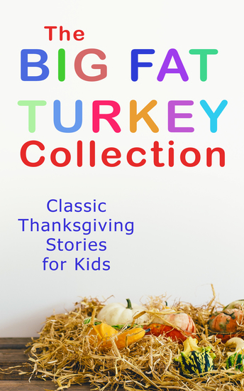 The Big Fat Turkey Collection: Classic Thanksgiving Stories for Kids - 40+ Tales in One Volume: Mrs November's Party How We Kept Thanksgiving at Oldtown Millionaire Mike's Thanksgiving The White Turkey's Wing A Mystery in the Kitchen and many more - cover