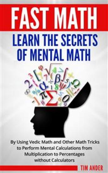 Fast Math: Learn the Secrets of Mental Math - By Using Vedic Math and Other Math Tricks to Perform Mental Calculations from Multiplication to Percentages without Calculators - cover