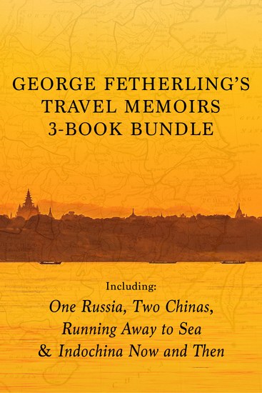 George Fetherling's Travel Memoirs 3-Book Bundle - One Russia Two Chinas Running Away to Sea Indochina Now and Then - cover