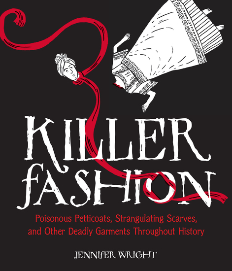 Killer Fashion - Poisonous Petticoats Strangulating Scarves and Other Deadly Garments Throughout History - cover
