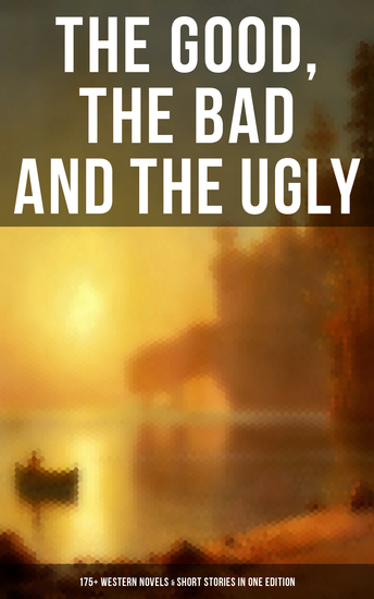 The Good The Bad and The Ugly - 175+ Western Novels & Short Stories in One Edition - Famous Outlaw Tales Cowboy Adventures Battles & Gold Rush Stories - cover