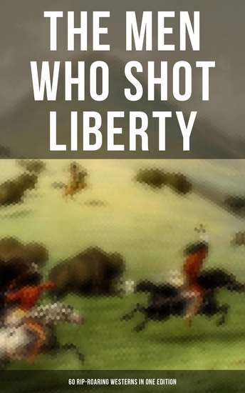 The Men Who Shot Liberty: 60 Rip-Roaring Westerns in One Edition - Cowboy Adventures Yukon & Oregon Trail Tales Gold Rush Adventures: Riders of the Purple Sage… - cover