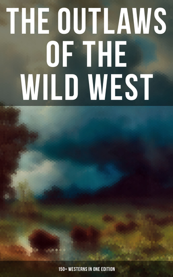 The Outlaws of the Wild West: 150+ Westerns in One Edition - Cowboy Adventures Yukon & Oregon Trail Tales Famous Outlaw Classics Gold Rush Adventures & more - cover