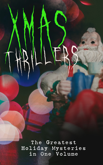 Xmas Thrillers: The Greatest Holiday Mysteries in One Volume - What the Shepherd Saw A Policeman's Business The Mystery of Room Five The Adventure of the Blue Carbuncle The Silver Hatchet The Wolves of Cernogratz A Terrible Christmas Eve - cover