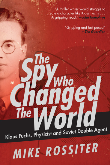 The Spy Who Changed the World - Klaus Fuchs Physicist and Soviet Double Agent - cover