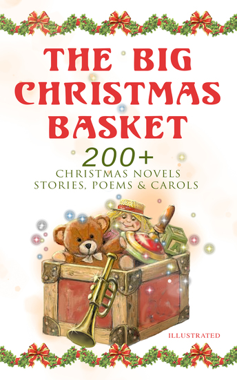 The Big Christmas Basket: 200+ Christmas Novels Stories Poems & Carols (Illustrated) - Life and Adventures of Santa Claus The Gift of the Magi A Christmas Carol Silent Night The Three Kings Little Lord Fauntleroy The Heavenly Christmas Tree Little Women The Tale of Peter Rabbit… - cover