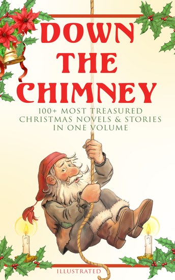 Down the Chimney: 100+ Most Treasured Christmas Novels & Stories in One Volume (Illustrated) - The Tailor of Gloucester Little Women Life and Adventures of Santa Claus The Gift of the Magi A Christmas Carol The Three Kings Little Lord Fauntleroy The Heavenly Christmas Tree… - cover