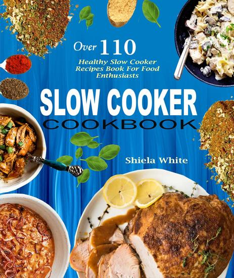 Slow Cooker Cookbook: Over 110 Healthy Slow Cooker Recipes Book For Food Enthusiasts - cover