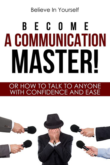 Become A Communication Master! - Or How To Talk To Anyone With Confidence And Ease - cover