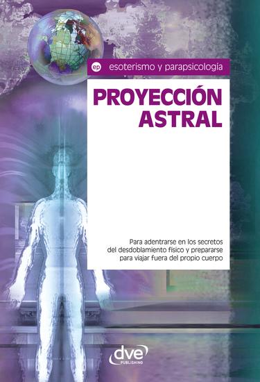 Proyección astral Para adentrarse en los secretos del desdoblamiento físico y prepararse para viajar fuera del propio cuerpo - cover
