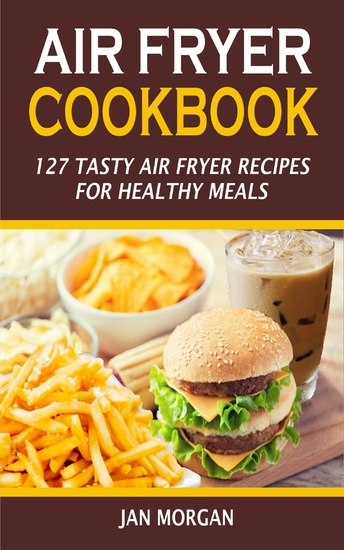Air Fryer Cookbook - 127 Tasty Air Fryer Recipes for Healthy Meals - cover
