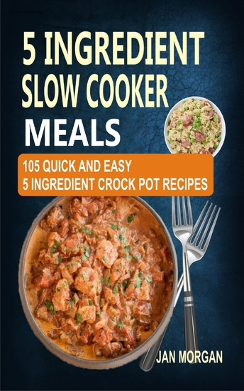 5 Ingredient Slow Cooker Meals - 105 Quick and Easy 5 Ingredient Crock Pot Recipes - cover