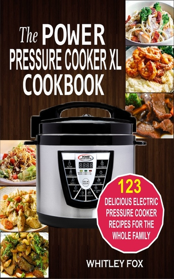 The Power Pressure Cooker XL Cookbook - 123 Delicious Electric Pressure Cooker Recipes For The Whole Family - cover