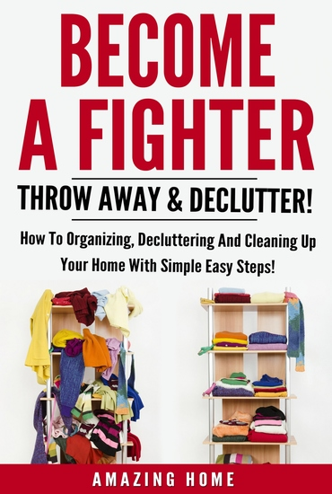 Become A Fighter; Throw Away & Declutter! - How To Organizing Decluttering And Cleaning Up Your Home With Simple Easy Steps! - cover