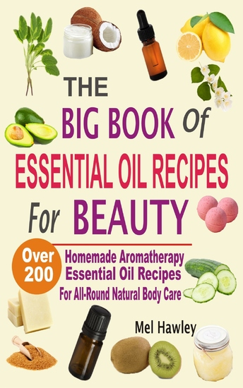 The Big Book Of Essential Oil Recipes For Beauty - Over 200 Homemade Aromatherapy Essential Oil Recipes For All-Round Natural Body Care - cover