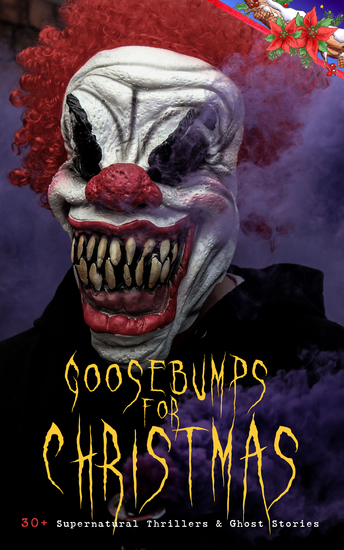 Goosebumps for Christmas: 30+ Supernatural Thrillers & Ghost Stories - Told After Supper Between the Lights The Box with the Iron Clamps Wolverden Tower The Ghost's Touch The Christmas Banquet The Dead Sexton and much more - cover