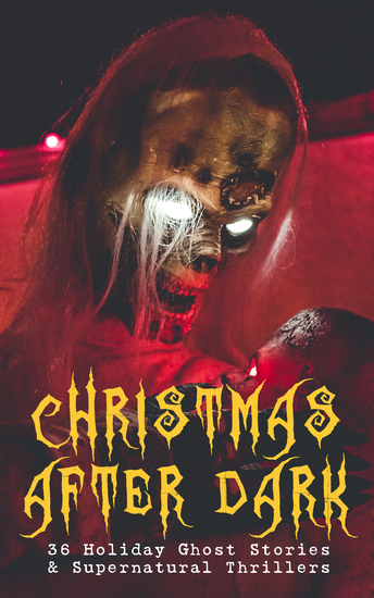 Christmas After Dark - 36 Holiday Ghost Stories & Supernatural Thrillers - Between the Lights Told After Supper The Box with the Iron Clamps Wolverden Tower The Ghost's Touch The Christmas Banquet The Dead Sexton and much more - cover