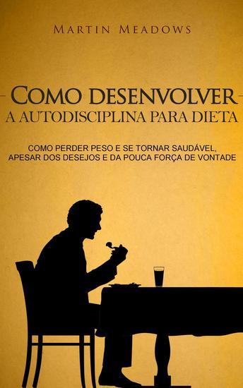 Como desenvolver a autodisciplina para dieta: Como perder peso e se tornar saudável apesar dos desejos e da pouca força de vontade - cover