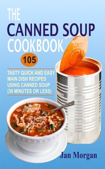 The Canned Soup Cookbook - 105 Tasty Quick And Easy Main Dish Recipes Using Canned Soup (30 Minutes Or Less) - cover