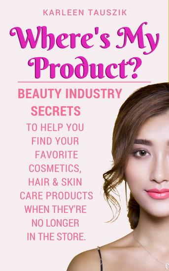 Where's My Product? Beauty industry secrets to help you find your favorite cosmetics hair and skin care products when they're no longer in the store - cover