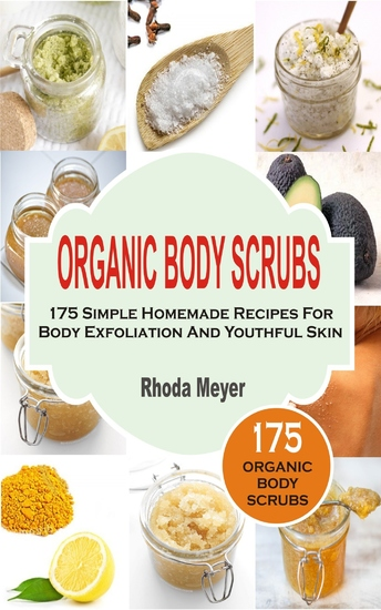 Organic Body Scrubs - 175 Simple Homemade Recipes For Body Exfoliation And Youthful Skin - cover