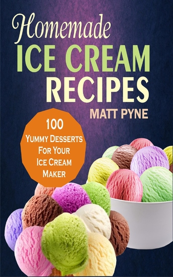 Homemade Ice Cream Recipes - 100 Yummy Desserts For Your Ice Cream Maker - cover