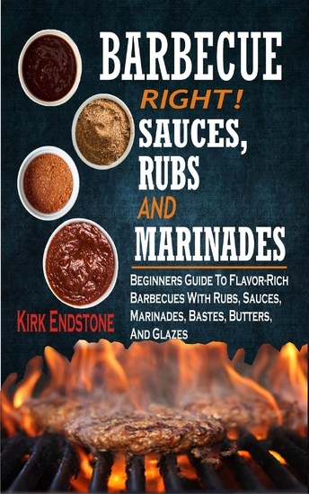 Barbecue Right Rubs Sauces And Marinades - Beginners Guide To Flavor-Rich Barbecues With Rubs Sauces Marinades Bastes Butters And Glazes - cover