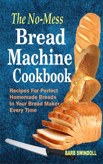 The No-Mess Bread Machine Cookbook - Recipes For Perfect Homemade Breads In Your Bread Maker Every Time - cover