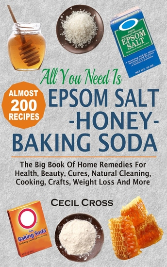 All You Need Is Epsom Salt Honey And Baking Soda - The Big Book Of Home Remedies For Health Beauty Cures Natural Cleaning Cooking Crafts Weight Loss And More - cover
