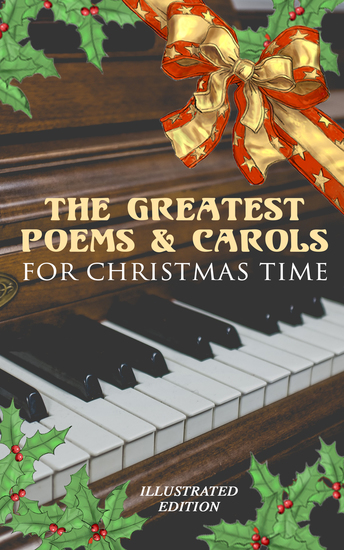 The Greatest Poems & Carols for Christmas Time (Illustrated Edition) - Silent Night Angels from the Realms of Glory Ring Out Wild Bells The Three Kings Old Santa Claus Christmas At Sea A Christmas Ghost Story Boar's Head Carol A Visit From Saint Nicholas… - cover