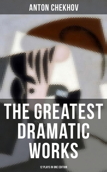 The Greatest Dramatic Works of Anton Chekhov: 12 Plays in One Edition - Including On the High Road Swan Song Ivanoff The Anniversary The Proposal The Wedding The Bear The Seagull A Reluctant Hero Uncle Vanya The Three Sisters and The Cherry Orchard - cover