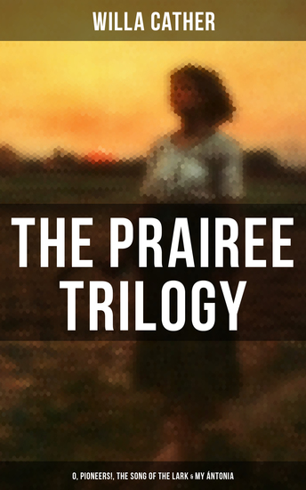 THE PRAIREE TRILOGY: O Pioneers! The Song of the Lark & My Ántonia - cover