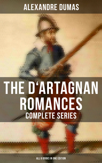 The D'Artagnan Romances - Complete Series (All 6 Books in One Edition) - The Three Musketeers Twenty Years After The Vicomte of Bragelonne Ten Years Later Louise de la Valliere & The Man in the Iron Mask - cover