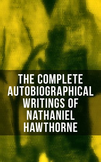 The Complete Autobiographical Writings of Nathaniel Hawthorne - Diaries Letters Reminiscences and Extensive Biographies - cover
