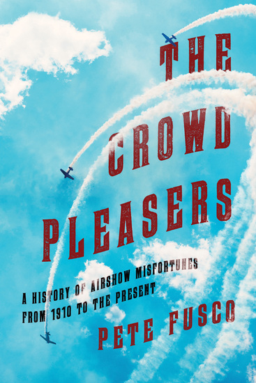 The Crowd Pleasers - A History of Airshow Misfortunes from 1910 to the Present - cover