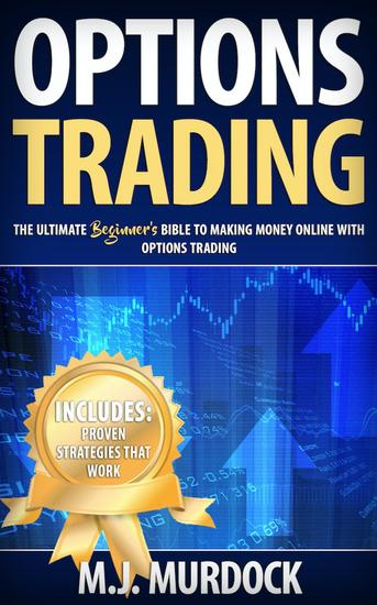 Options Trading: The Ultimate Beginner's Bible To Making Money Online with Options Trading - Options Trading For Beginners Options Trading - cover